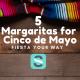 5 Margaritas for Cinco de Mayo